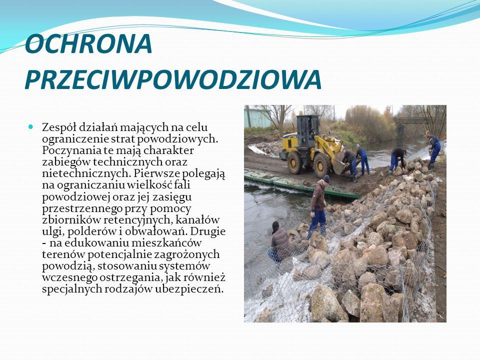 OCHRONA PRZECIWPOWODZIOWA Zespół działań mających na celu ograniczenie strat powodziowych. Poczynania te mają charakter zabiegów technicznych oraz nie