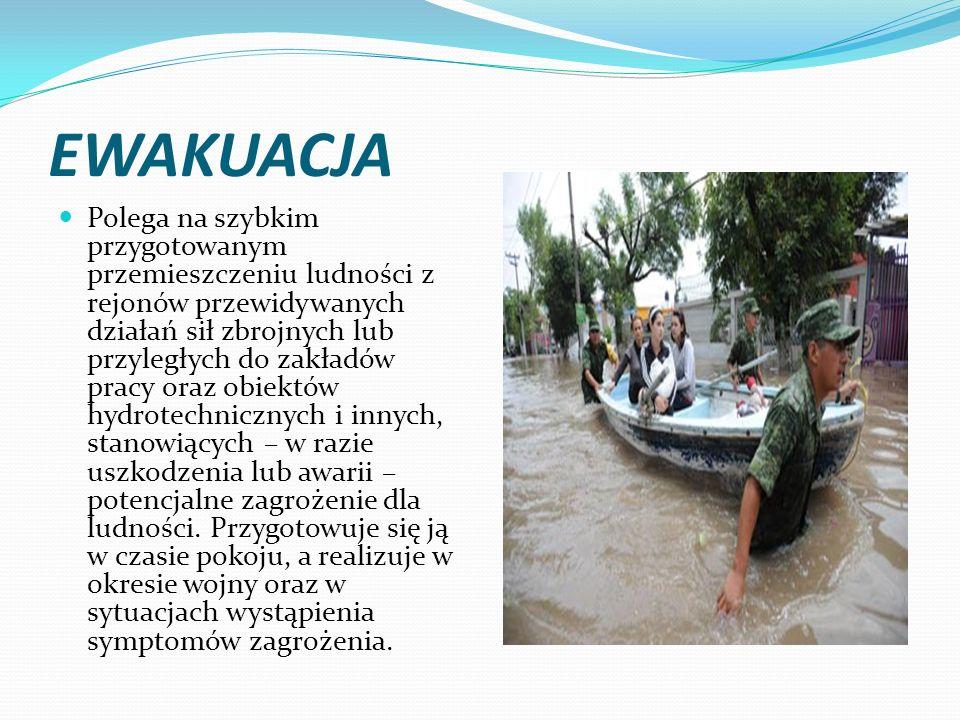 EWAKUACJA Polega na szybkim przygotowanym przemieszczeniu ludności z rejonów przewidywanych działań sił zbrojnych lub przyległych do zakładów pracy oraz obiektów hydrotechnicznych i innych, stanowiących – w razie uszkodzenia lub awarii – potencjalne zagrożenie dla ludności.