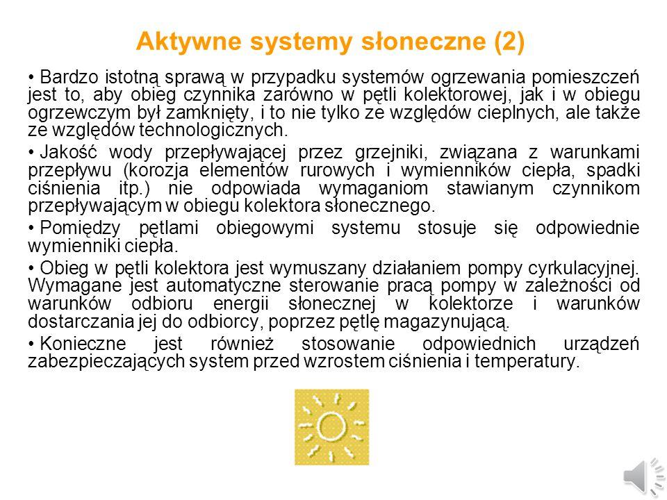 Aktywne systemy słoneczne (1) Podstawowymi elementami aktywnych systemów grzewczych, w zależności od stopnia komplikacji systemu, mogą być niektóre lub wszystkie z wymienionych poniżej urządzeń: kolektory słoneczne, rurociągi doprowadzające i odprowadzające, pompy cyrkulacyjne przy obiegach wymuszonych, wymienniki ciepła pomiędzy poszczególnymi zamkniętymi obiegami roboczymi w danym systemie, zbiorniki magazynujące, które służą do akumulacji energii cieplnej uzyskanej z kolektorów słonecznych, urządzenia zabezpieczające przed niepożądanym wzrostem ciśnienia i temperatury (np.