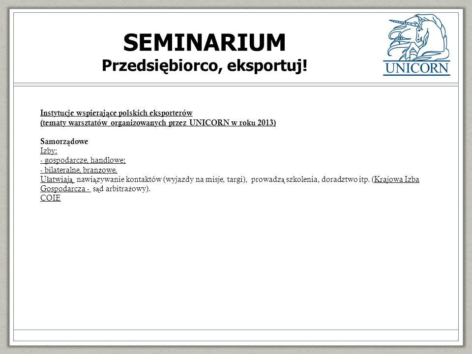 Instytucje wspieraj ą ce polskich eksporterów (tematy warsztatów organizowanych przez UNICORN w roku 2013) Samorz ą dowe Izby: - gospodarcze, handlowe; - bilateralne, bran ż owe.