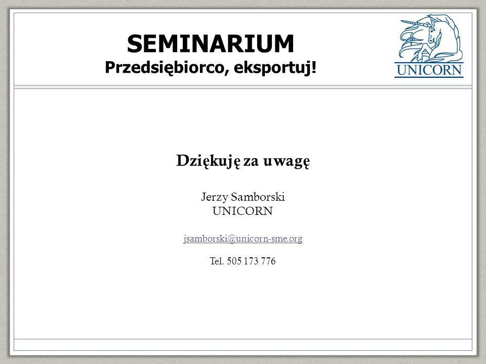 Dzi ę kuj ę za uwag ę Jerzy Samborski UNICORN jsamborski@unicorn-sme.org Tel. 505 173 776 SEMINARIUM Przedsiębiorco, eksportuj!