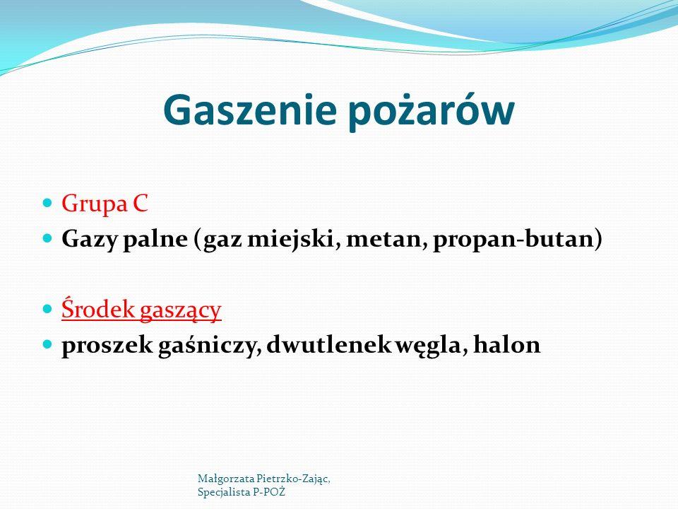 Gaszenie pożarów Grupa C Gazy palne (gaz miejski, metan, propan-butan) Środek gaszący proszek gaśniczy, dwutlenek węgla, halon Małgorzata Pietrzko-Zaj