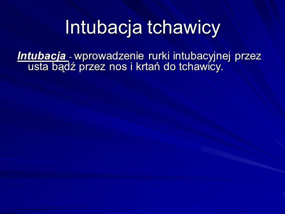 Intubacja - wprowadzenie rurki intubacyjnej przez usta bądź przez nos i krtań do tchawicy. Intubacja tchawicy