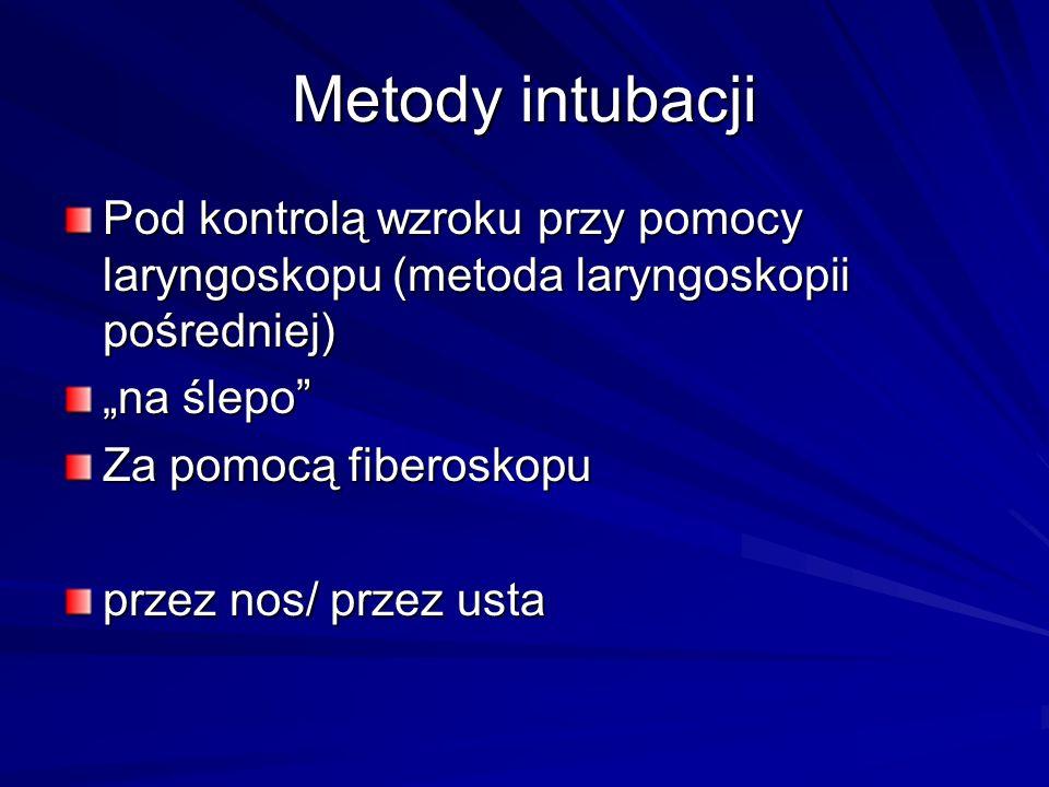 Metody intubacji Pod kontrolą wzroku przy pomocy laryngoskopu (metoda laryngoskopii pośredniej) na ślepo Za pomocą fiberoskopu przez nos/ przez usta