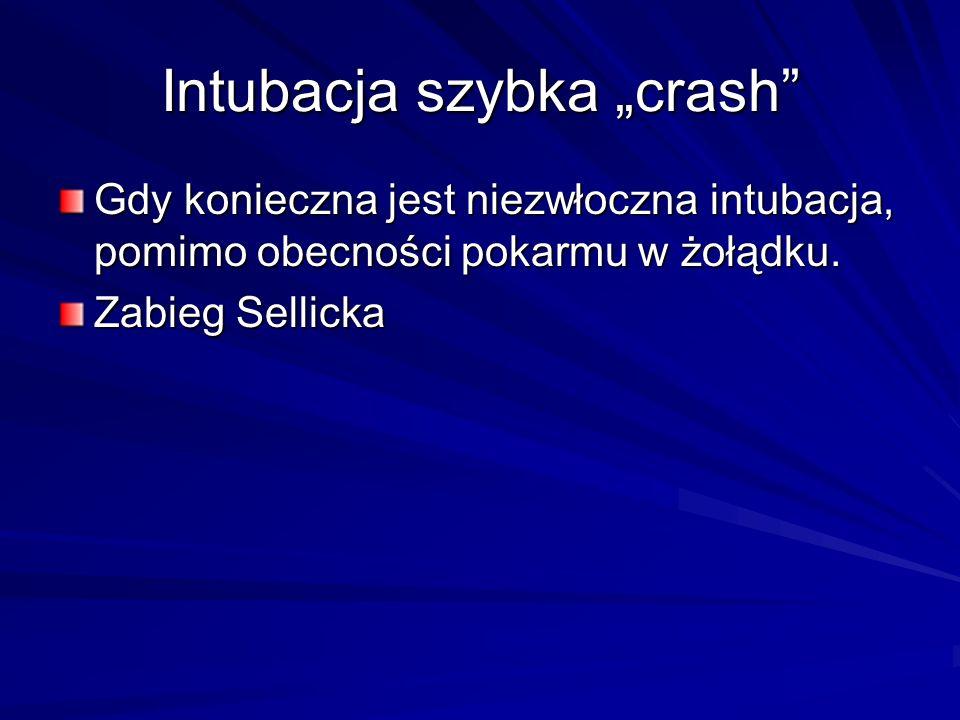 Intubacja szybka crash Gdy konieczna jest niezwłoczna intubacja, pomimo obecności pokarmu w żołądku. Zabieg Sellicka