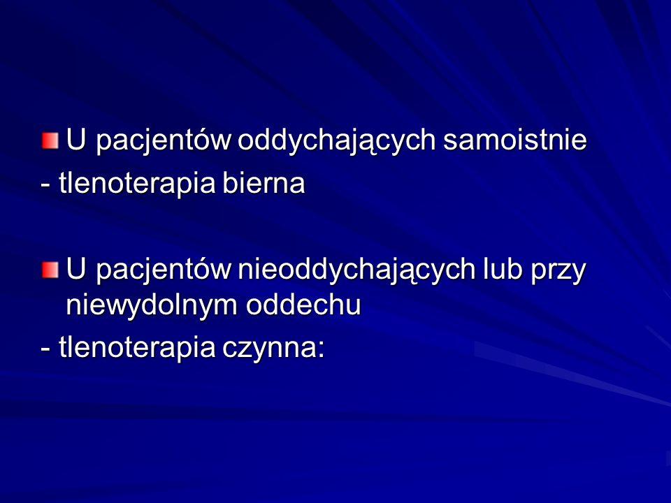 U pacjentów oddychających samoistnie - tlenoterapia bierna U pacjentów nieoddychających lub przy niewydolnym oddechu - tlenoterapia czynna: