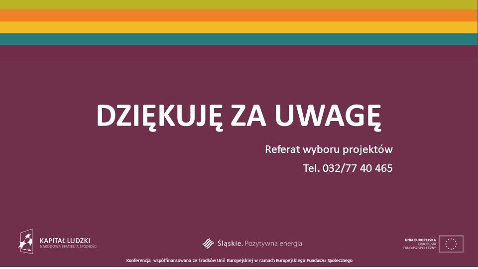 Konferencja współfinansowana ze środków Unii Europejskiej w ramach Europejskiego Funduszu Społecznego DZIĘKUJĘ ZA UWAGĘ Referat wyboru projektów Tel.