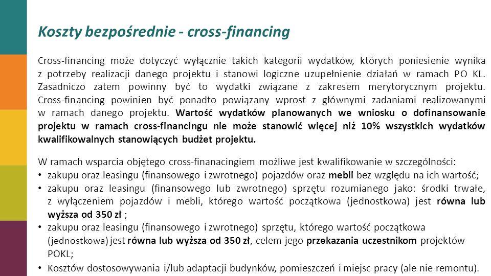 Koszty bezpośrednie - cross-financing Cross-financing może dotyczyć wyłącznie takich kategorii wydatków, których poniesienie wynika z potrzeby realizacji danego projektu i stanowi logiczne uzupełnienie działań w ramach PO KL.