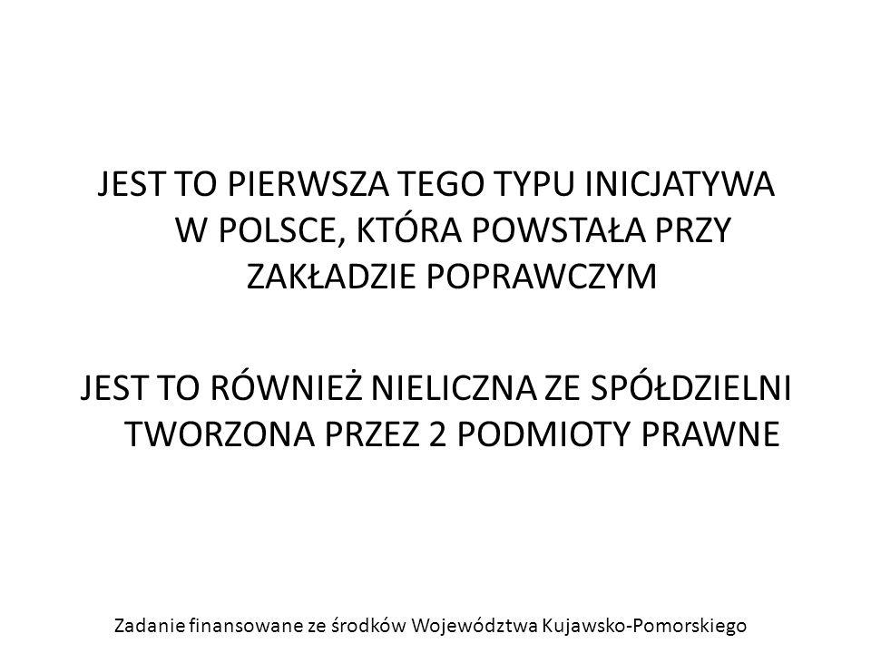 Zadanie finansowane ze środków Województwa Kujawsko-Pomorskiego JEST TO PIERWSZA TEGO TYPU INICJATYWA W POLSCE, KTÓRA POWSTAŁA PRZY ZAKŁADZIE POPRAWCZYM JEST TO RÓWNIEŻ NIELICZNA ZE SPÓŁDZIELNI TWORZONA PRZEZ 2 PODMIOTY PRAWNE