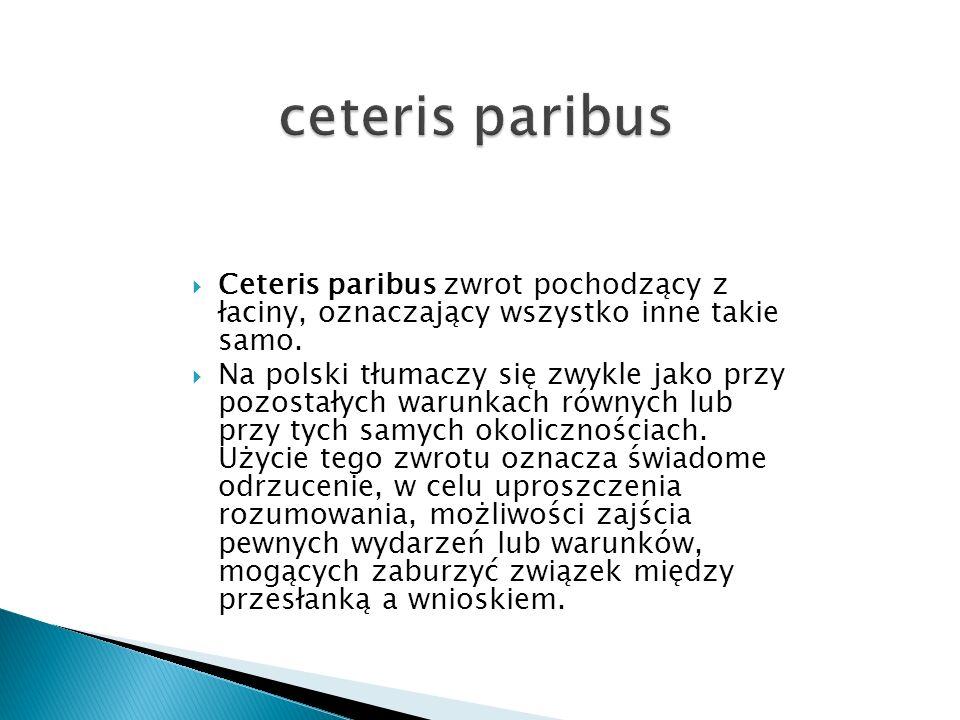 Ceteris paribus zwrot pochodzący z łaciny, oznaczający wszystko inne takie samo. Na polski tłumaczy się zwykle jako przy pozostałych warunkach równych
