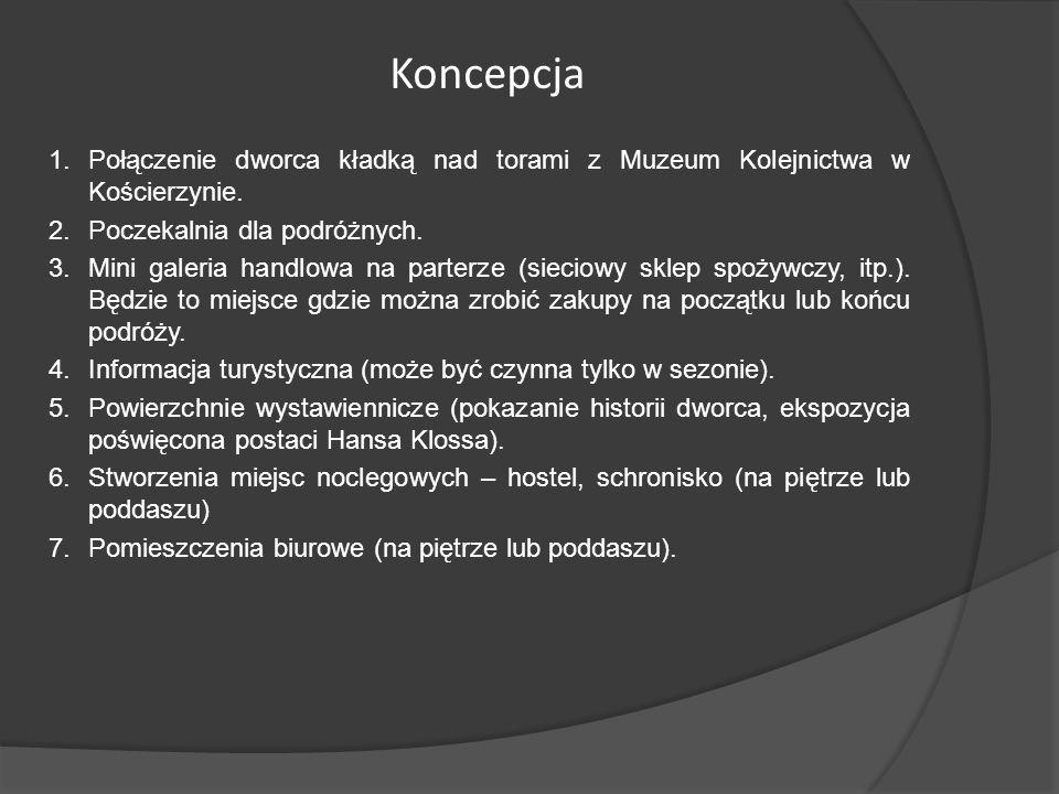 Koncepcja 1.Połączenie dworca kładką nad torami z Muzeum Kolejnictwa w Kościerzynie. 2.Poczekalnia dla podróżnych. 3.Mini galeria handlowa na parterze