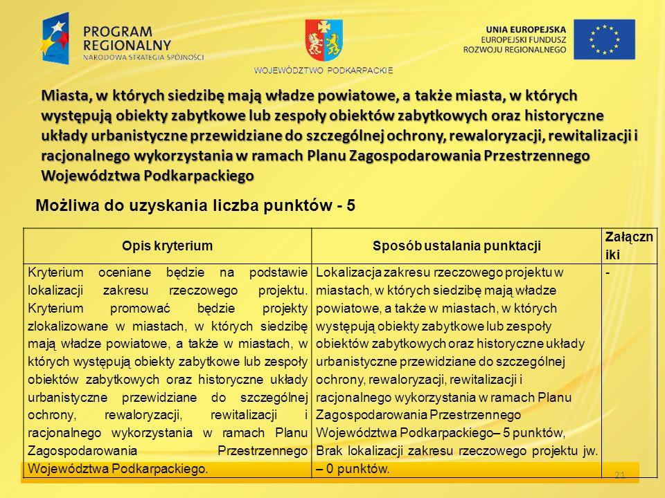 Miasta, w których siedzibę mają władze powiatowe, a także miasta, w których występują obiekty zabytkowe lub zespoły obiektów zabytkowych oraz historyczne układy urbanistyczne przewidziane do szczególnej ochrony, rewaloryzacji, rewitalizacji i racjonalnego wykorzystania w ramach Planu Zagospodarowania Przestrzennego Województwa Podkarpackiego 21 Opis kryteriumSposób ustalania punktacji Załączn iki Kryterium oceniane będzie na podstawie lokalizacji zakresu rzeczowego projektu.