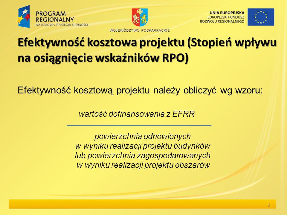 Efektywność kosztowa projektu (Stopień wpływu na osiągnięcie wskaźników RPO) 3 Efektywność kosztową projektu należy obliczyć wg wzoru: wartość dofinansowania z EFRR powierzchnia odnowionych w wyniku realizacji projektu budynków lub powierzchnia zagospodarowanych w wyniku realizacji projektu obszarów