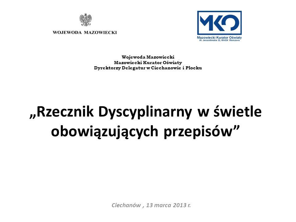 Rzecznik Dyscyplinarny w świetle obowiązujących przepisów Ciechanów, 13 marca 2013 r. Wojewoda Mazowiecki Mazowiecki Kurator Oświaty Dyrektorzy Delega