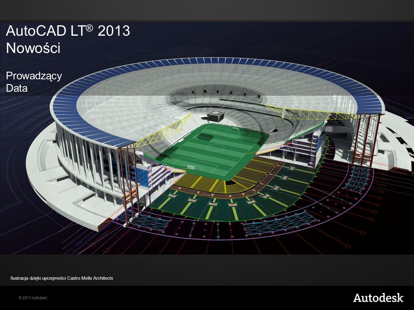 © 2011 Autodesk AutoCAD LT ® 2013 Nowości Prowadzący Data Ilustracja dzięki uprzejmości Castro Mello Architects