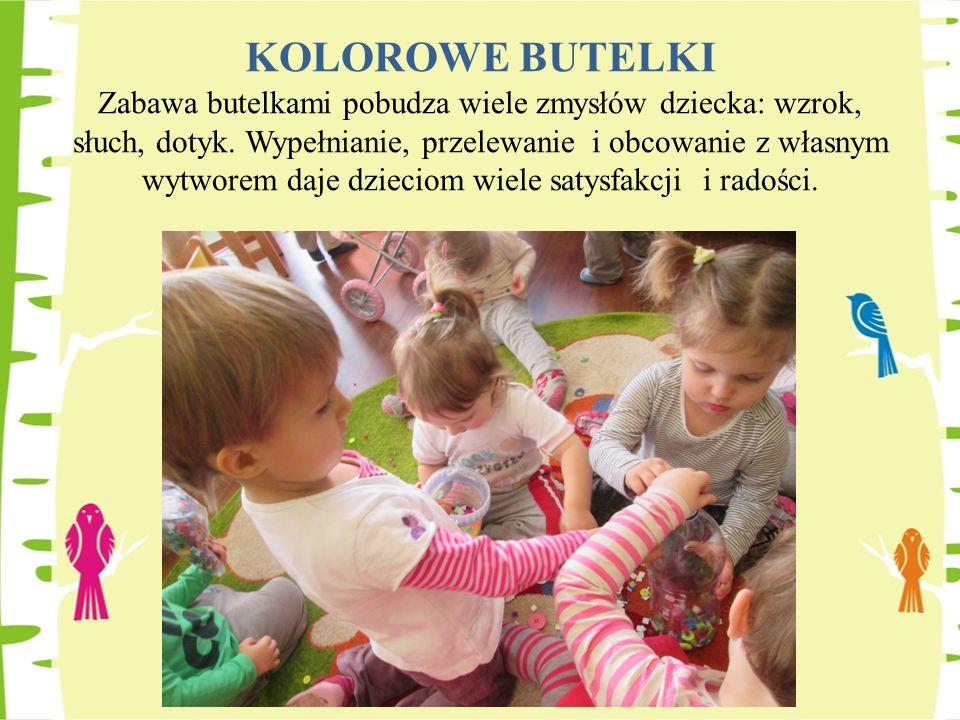 KOLOROWE BUTELKI Zabawa butelkami pobudza wiele zmysłów dziecka: wzrok, słuch, dotyk. Wypełnianie, przelewanie i obcowanie z własnym wytworem daje dzi