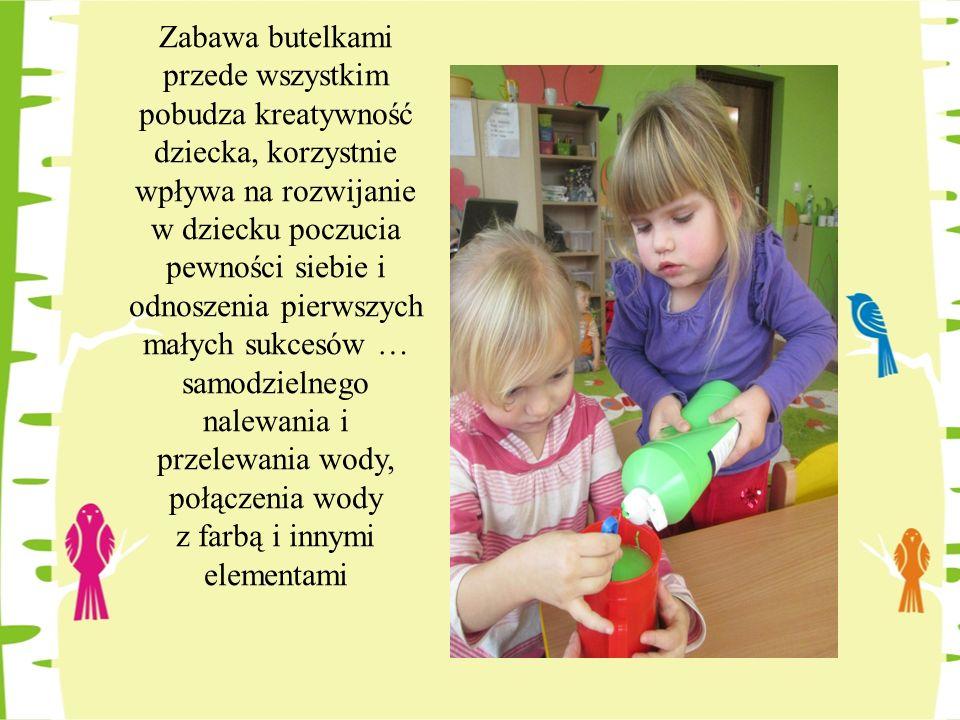 Zabawa butelkami przede wszystkim pobudza kreatywność dziecka, korzystnie wpływa na rozwijanie w dziecku poczucia pewności siebie i odnoszenia pierwsz