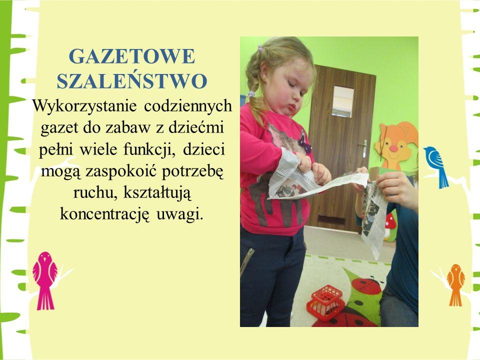 GAZETOWE SZALEŃSTWO Wykorzystanie codziennych gazet do zabaw z dziećmi pełni wiele funkcji, dzieci mogą zaspokoić potrzebę ruchu, kształtują koncentra