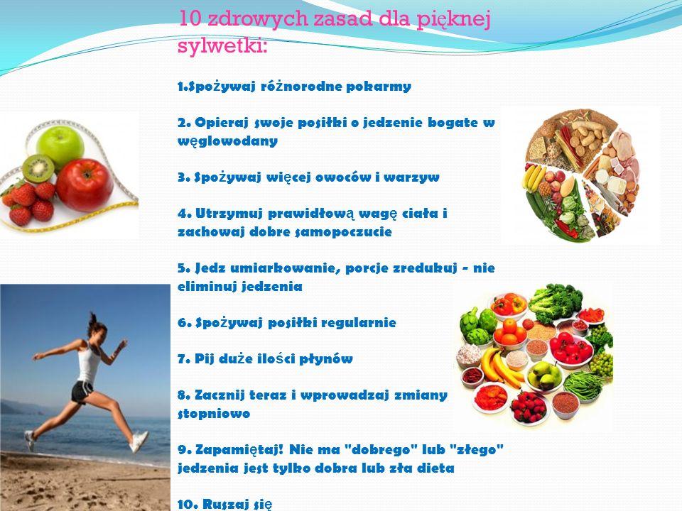 10 zdrowych zasad dla pi ę knej sylwetki: 1.Spo ż ywaj ró ż norodne pokarmy 2. Opieraj swoje posiłki o jedzenie bogate w w ę glowodany 3. Spo ż ywaj w