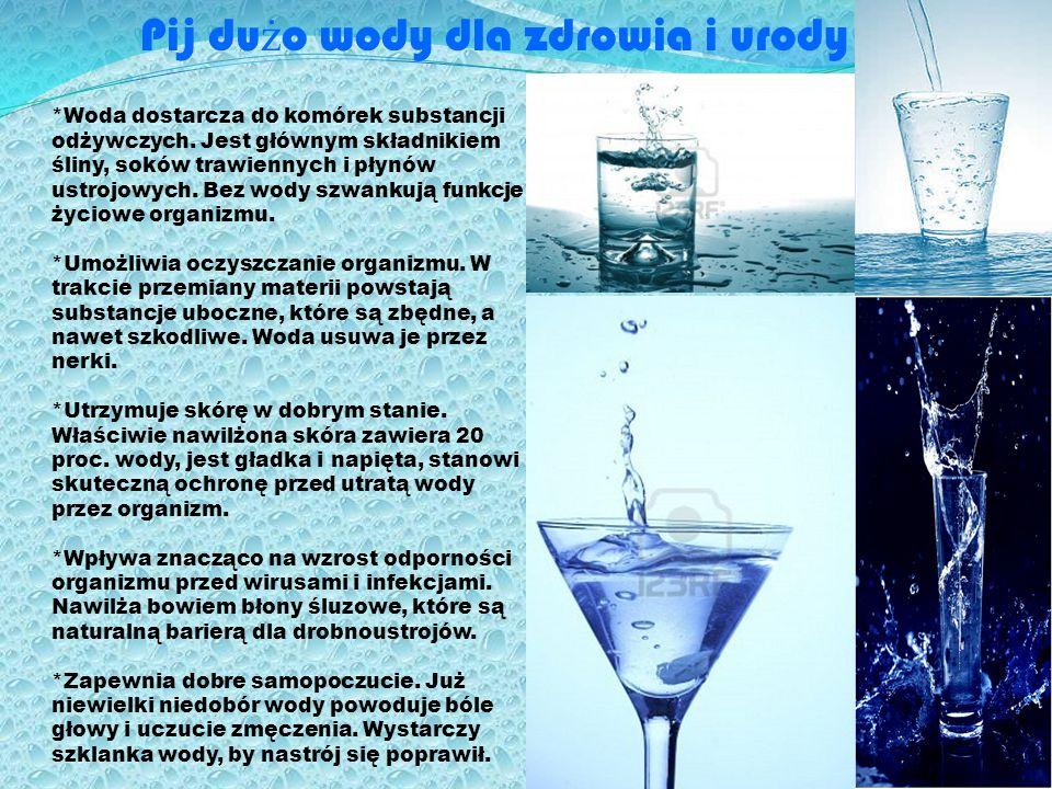 Pij du ż o wody dla zdrowia i urody *Woda dostarcza do komórek substancji odżywczych. Jest głównym składnikiem śliny, soków trawiennych i płynów ustro