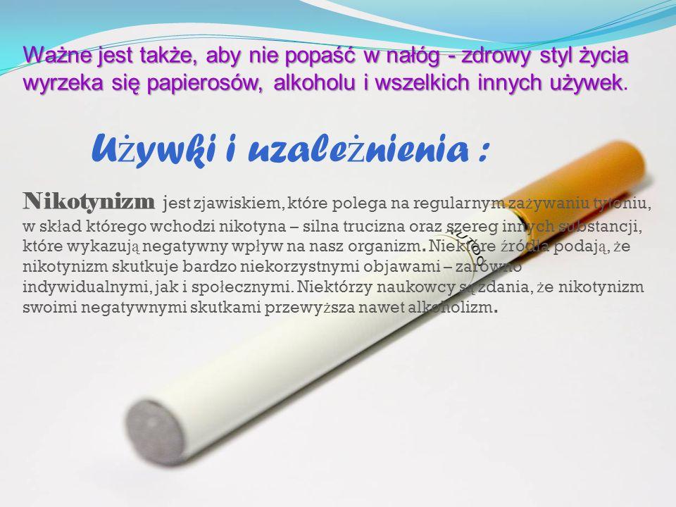 Ważne jest także, aby nie popaść w nałóg - zdrowy styl życia wyrzeka się papierosów, alkoholu i wszelkich innych używek Ważne jest także, aby nie popa