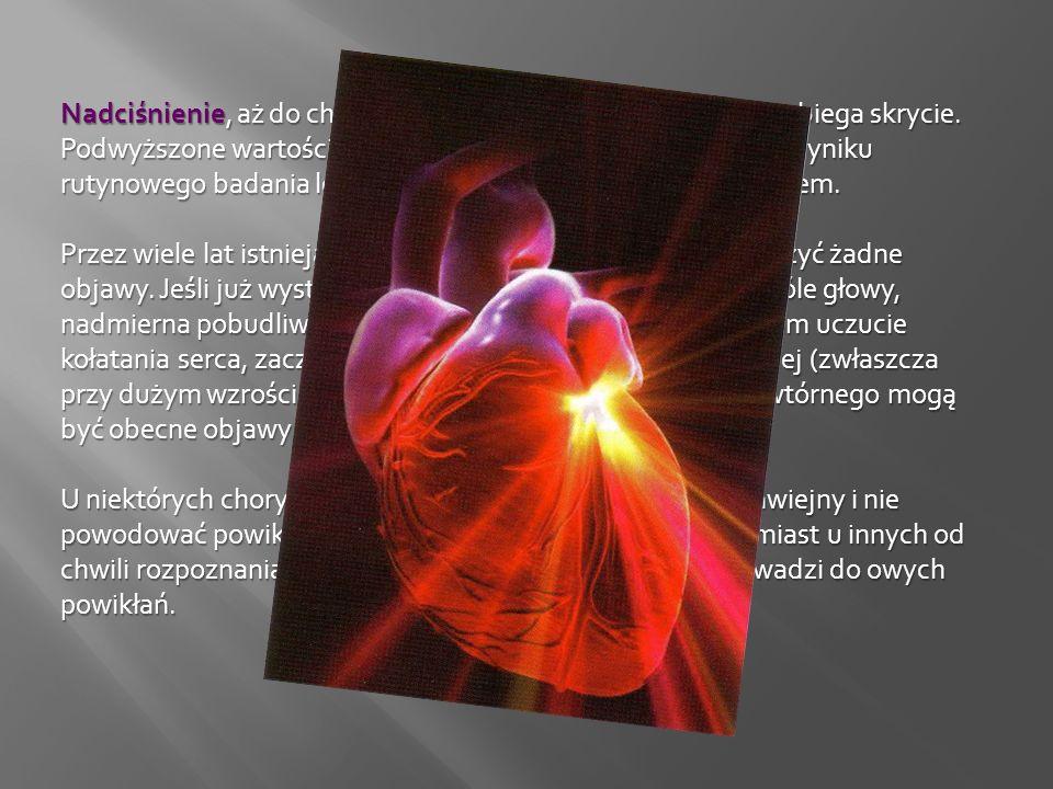 Nadciśnienie, aż do chwili wystąpienia powikłań, zwykle przebiega skrycie. Podwyższone wartości ciśnienia tętniczego wykrywane są w wyniku rutynowego