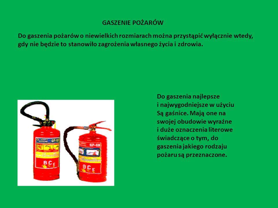 PODZIAŁ POŻARÓW W ZALEŻNOŚCI OD RODZAJU PALĄCEGO SIĘ MATERIAŁU Pożary ciał stałych pochodzenia organicznego, przy spalaniu których występuje zjawisko żarzenia (drewno, papier itp.) Do gaszenia używamy: wody, piany gaśniczej, proszku gaśniczego, dwutlenku węgla Pożary cieczy palnych i substancji stałych topniejących wskutek ciepła (benzyna, rozpuszczalniki, smoła, topiące się tworzywa sztuczne) Do gaszenia używamy: piany gaśniczej, proszku gaśniczego, dwutlenku węgla Pożary gazów palnych(gaz miejski i ziemny, acetylen, propan-butan) Do gaszenia używamy: proszku gaśniczego, dwutlenku węgla E -pożary z grup ABC występujące w obrębie urządzeń pod napięciem