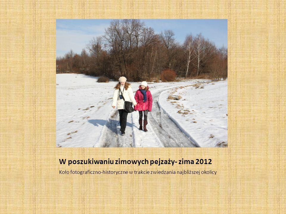 W poszukiwaniu zimowych pejzaży- zima 2012 Koło fotograficzno-historyczne w trakcie zwiedzania najbliższej okolicy