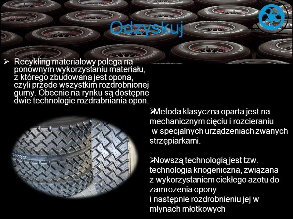 Odzyskuj Recykling materiałowy polega na ponownym wykorzystaniu materiału, z którego zbudowana jest opona, czyli przede wszystkim rozdrobnionej gumy.