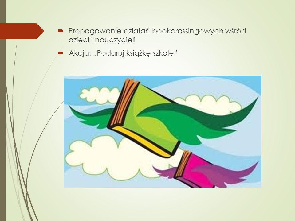 Propagowanie działań bookcrossingowych wśród dzieci i nauczycieli Akcja: Podaruj książkę szkole