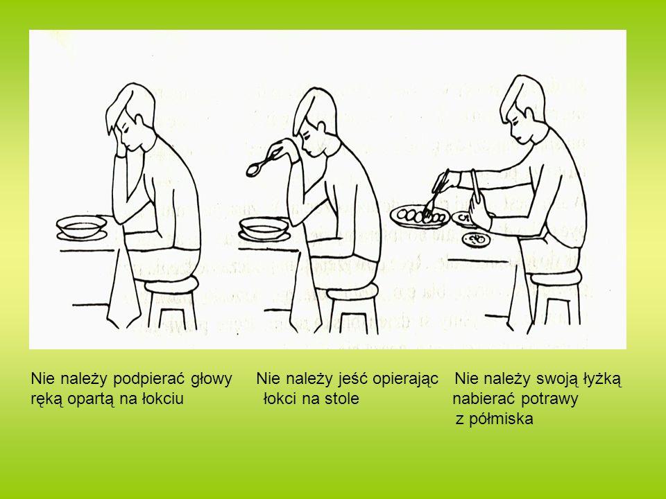 Nie należy podpierać głowy Nie należy jeść opierając Nie należy swoją łyżką ręką opartą na łokciu łokci na stole nabierać potrawy z półmiska