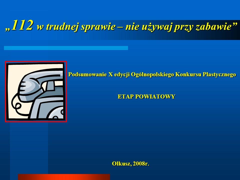 112 w trudnej sprawie- nie używaj przy zabawie Konkurs zorganizowany był przez Komendę Główną Państwowej Straży Pożarnej w Warszawie przy współpracy z Wydziałami Zarządzania Kryzysowego Urzędów Wojewódzkich Uczestnicy konkursu - uczniowie szkół podstawowych i gimnazjów w wieku od 6-16 lat, uczniowie szkół specjalnych, wychowankowie świetlic terapeutycznych oraz ośrodków terapii zajęciowej – bez ograniczeń wiekowych.
