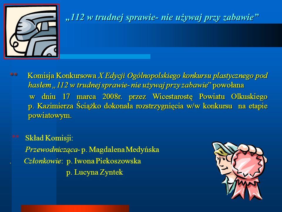 112 w trudnej sprawie- nie używaj przy zabawie ** Komisja Konkursowa X Edycji Ogólnopolskiego konkursu plastycznego pod hasłem 112 w trudnej sprawie-