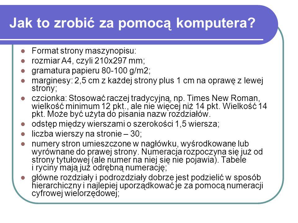 Jak to zrobić za pomocą komputera? Format strony maszynopisu: rozmiar A4, czyli 210x297 mm; gramatura papieru 80-100 g/m2; marginesy: 2,5 cm z każdej