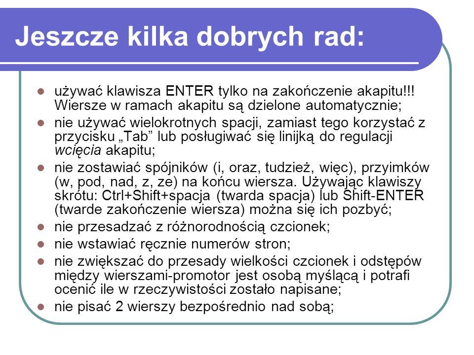 Jeszcze kilka dobrych rad: używać klawisza ENTER tylko na zakończenie akapitu!!! Wiersze w ramach akapitu są dzielone automatycznie; nie używać wielok