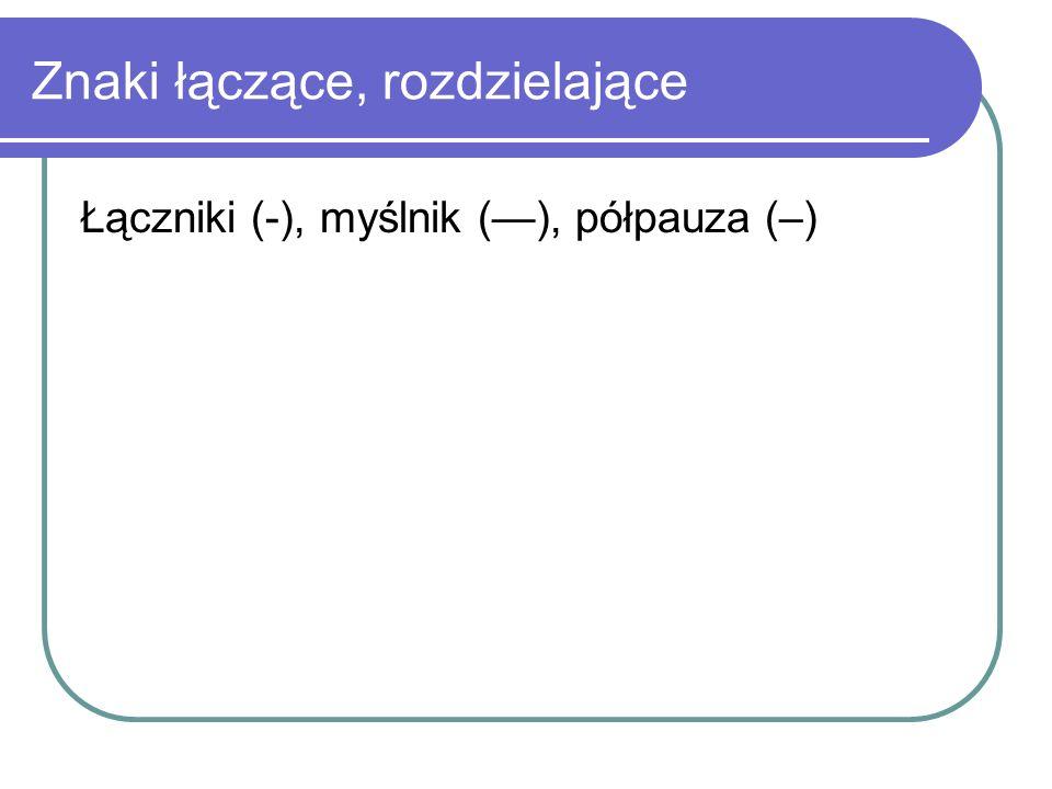 Znaki łączące, rozdzielające Łączniki (-), myślnik (), półpauza (–)