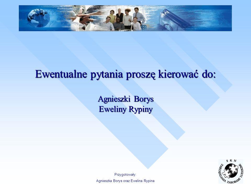 Ewentualne pytania proszę kierować do: Agnieszki Borys Eweliny Rypiny Przygotowały: Agnieszka Borys oraz Ewelina Rypina