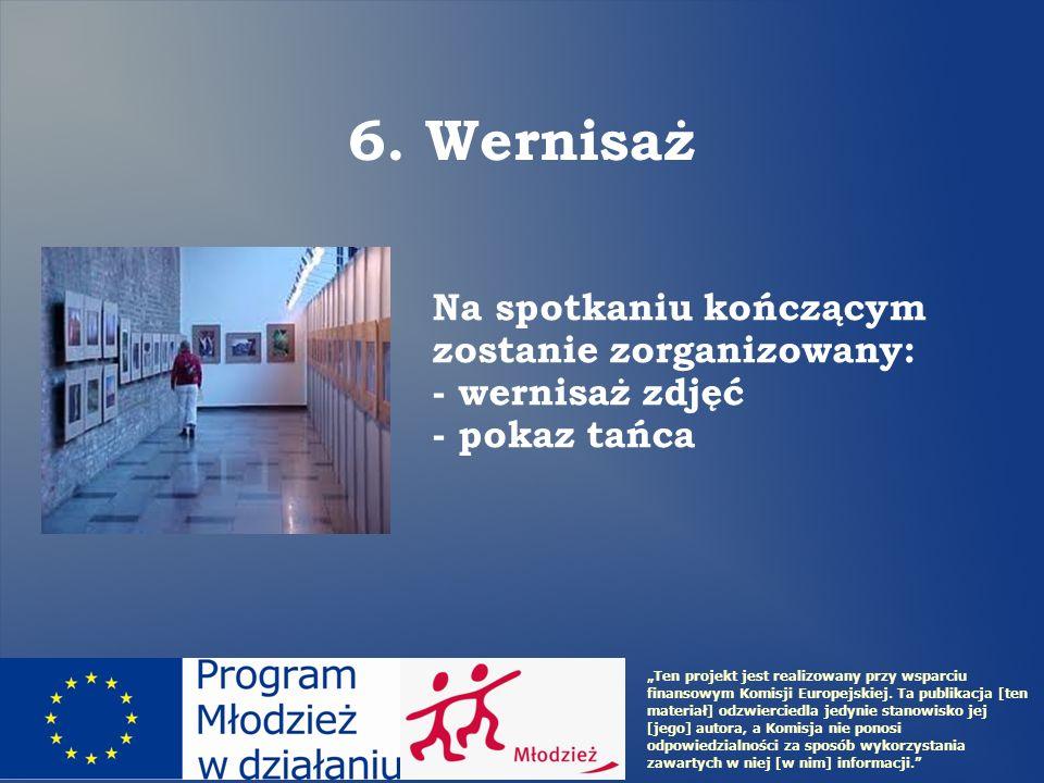 Na spotkaniu kończącym zostanie zorganizowany: - wernisaż zdjęć - pokaz tańca 6. Wernisaż Ten projekt jest realizowany przy wsparciu finansowym Komisj