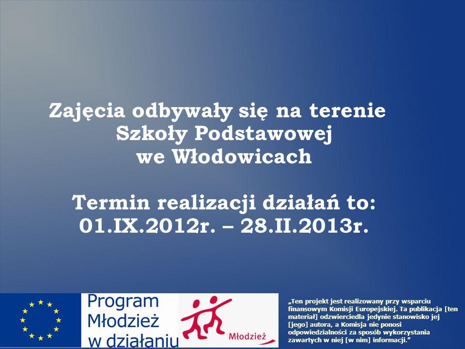 Zajęcia odbywały się na terenie Szkoły Podstawowej we Włodowicach Termin realizacji działań to: 01.IX.2012r. – 28.II.2013r. Ten projekt jest realizowa