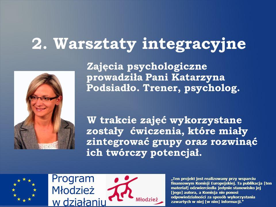 2. Warsztaty integracyjne Zajęcia psychologiczne prowadziła Pani Katarzyna Podsiadło. Trener, psycholog. W trakcie zajęć wykorzystane zostały ćwiczeni