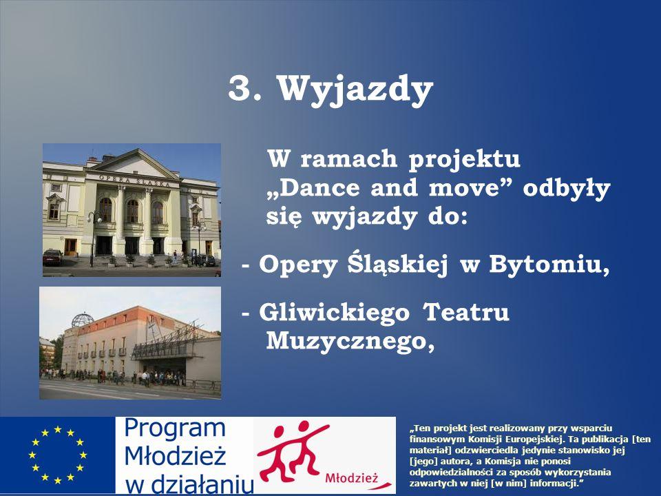 3. Wyjazdy W ramach projektu Dance and move odbyły się wyjazdy do: - Opery Śląskiej w Bytomiu, - Gliwickiego Teatru Muzycznego, Ten projekt jest reali