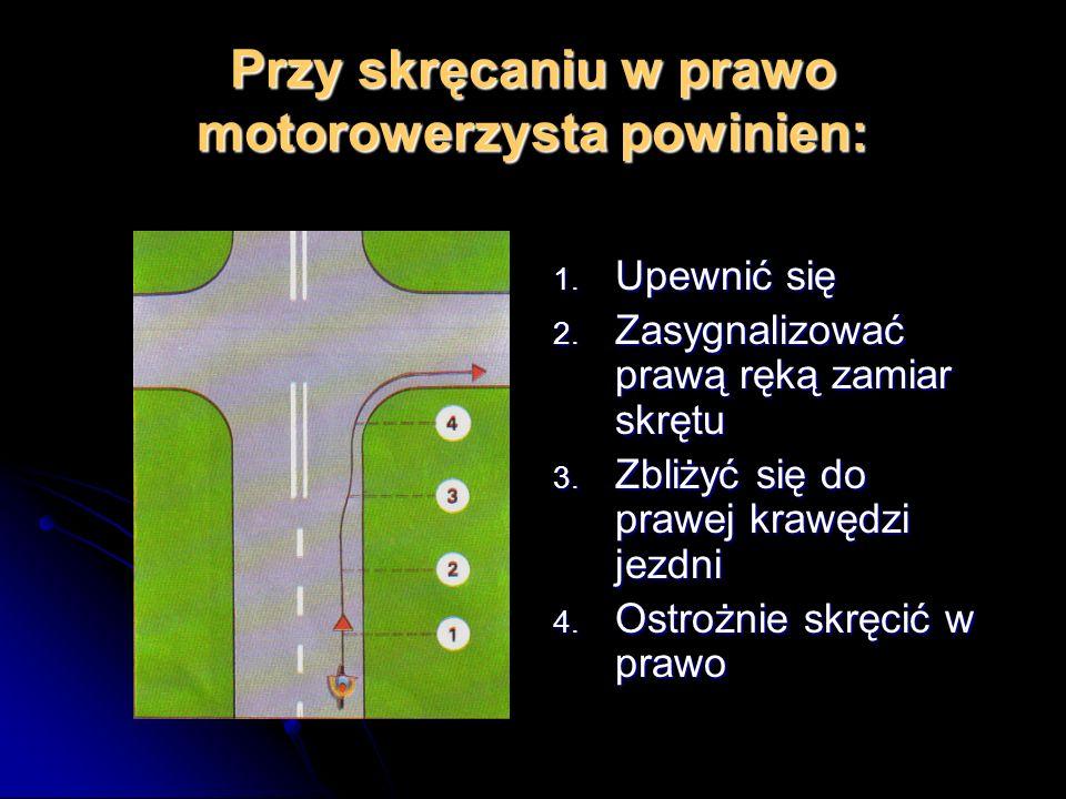 Przy skręcaniu w prawo motorowerzysta powinien: 1.