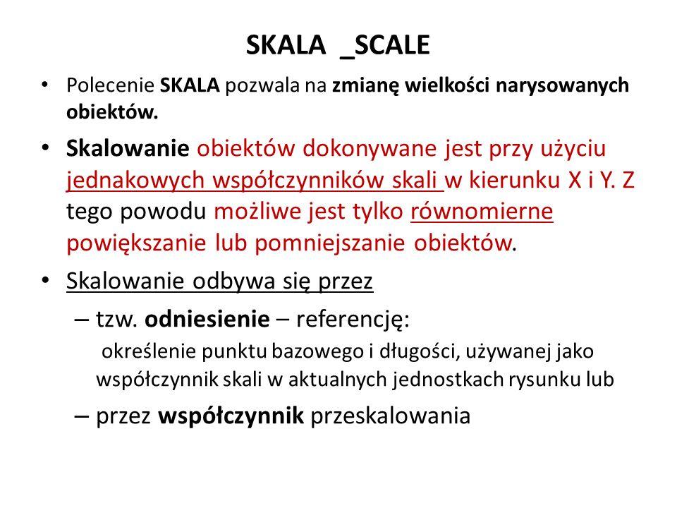 SKALA _SCALE Polecenie SKALA pozwala na zmianę wielkości narysowanych obiektów. Skalowanie obiektów dokonywane jest przy użyciu jednakowych współczynn