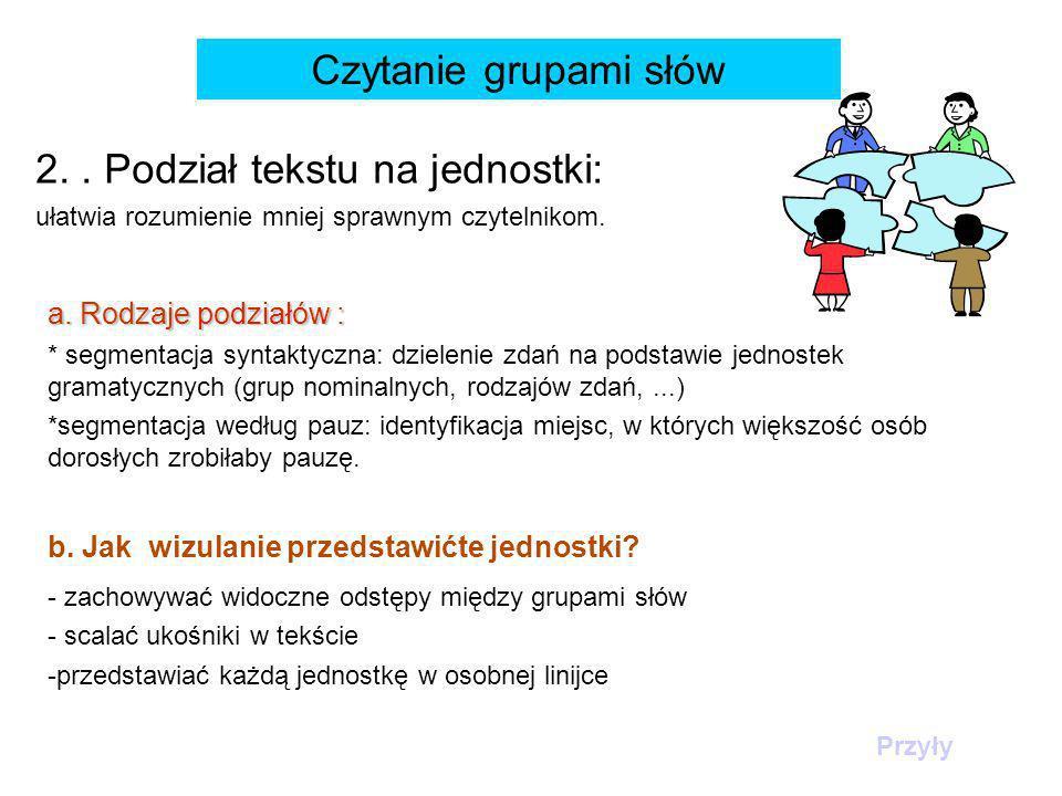 Czytanie grupami słów 2.. Podział tekstu na jednostki: ułatwia rozumienie mniej sprawnym czytelnikom. a. Rodzaje podziałów : * segmentacja syntaktyczn