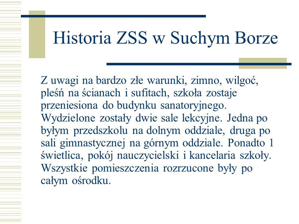 Historia ZSS w Suchym Borze Z uwagi na bardzo złe warunki, zimno, wilgoć, pleśń na ścianach i sufitach, szkoła zostaje przeniesiona do budynku sanator