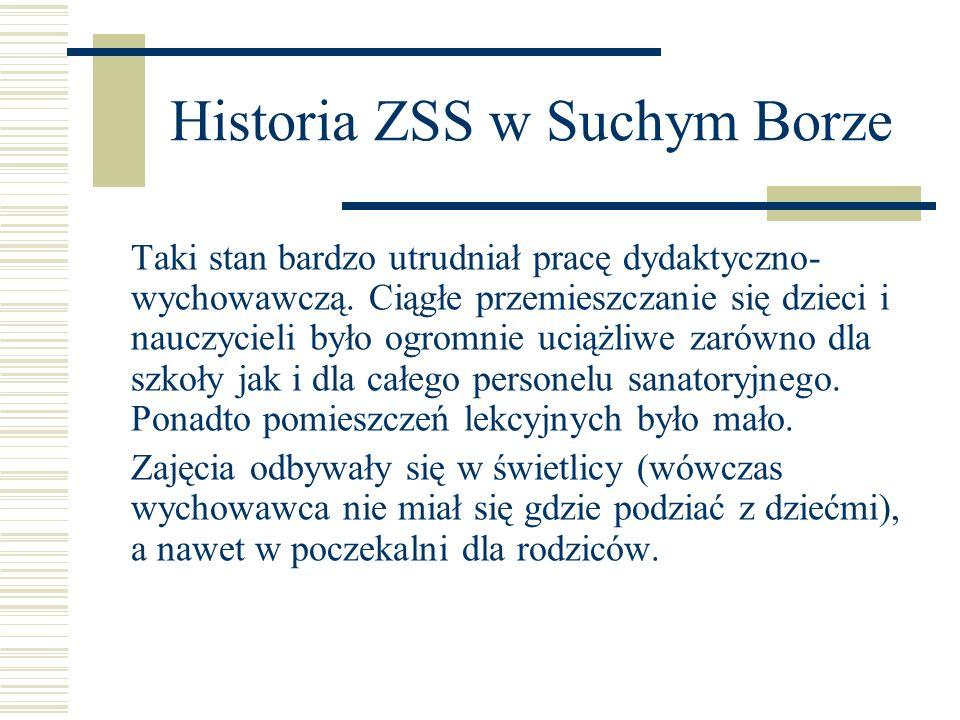 Historia ZSS w Suchym Borze Taki stan bardzo utrudniał pracę dydaktyczno- wychowawczą. Ciągłe przemieszczanie się dzieci i nauczycieli było ogromnie u