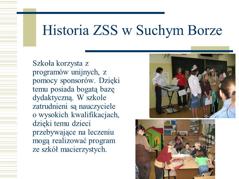 Historia ZSS w Suchym Borze Szkoła korzysta z programów unijnych, z pomocy sponsorów. Dzięki temu posiada bogatą bazę dydaktyczną. W szkole zatrudnien