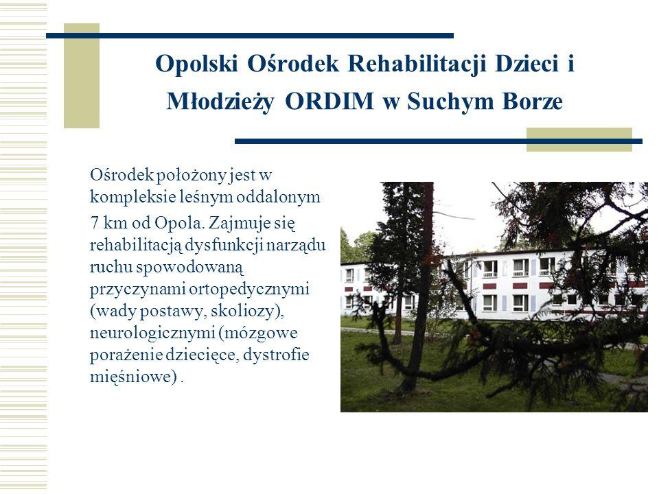 Opolski Ośrodek Rehabilitacji Dzieci i Młodzieży ORDIM w Suchym Borze Ośrodek położony jest w kompleksie leśnym oddalonym 7 km od Opola. Zajmuje się r