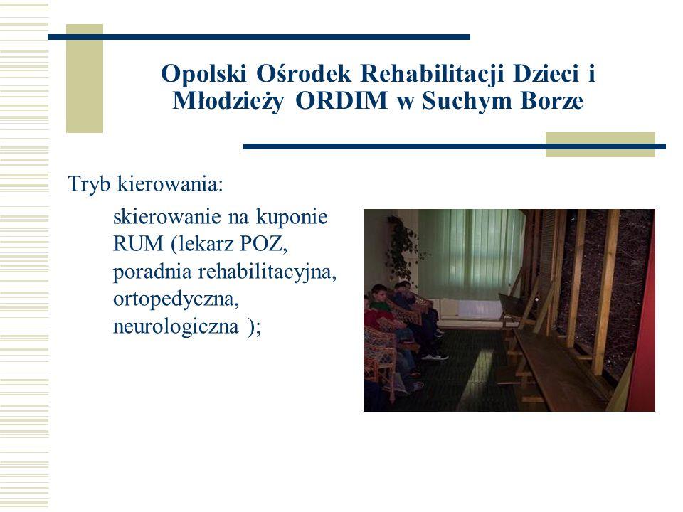 Opolski Ośrodek Rehabilitacji Dzieci i Młodzieży ORDIM w Suchym Borze Tryb kierowania: skierowanie na kuponie RUM (lekarz POZ, poradnia rehabilitacyjn