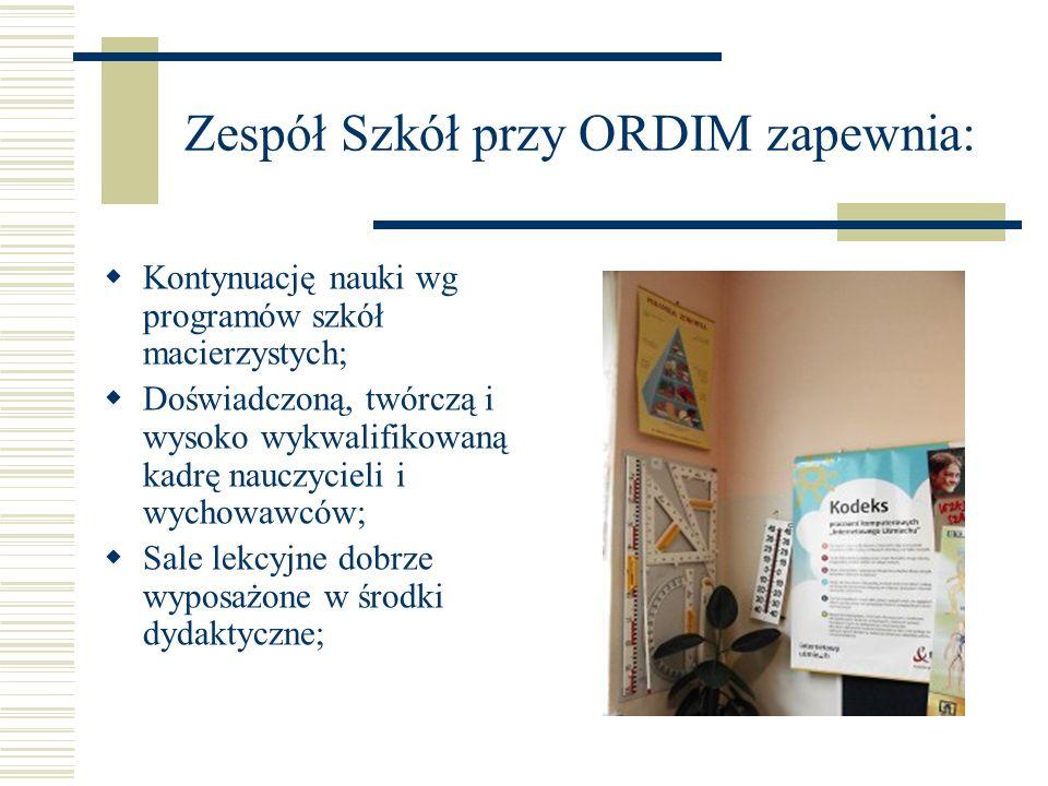 Zespół Szkół przy ORDIM zapewnia: Kontynuację nauki wg programów szkół macierzystych; Doświadczoną, twórczą i wysoko wykwalifikowaną kadrę nauczycieli